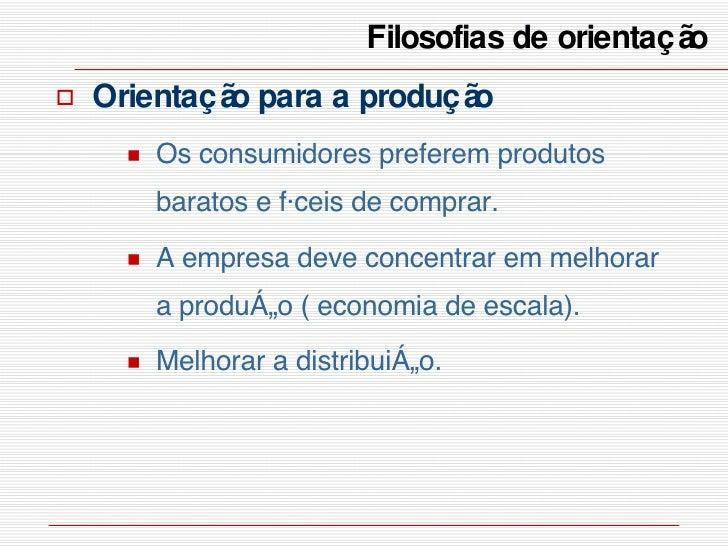 Filosofias de orientação  <ul><li>Orientação para a produção </li></ul><ul><ul><li>Os consumidores preferem produtos barat...