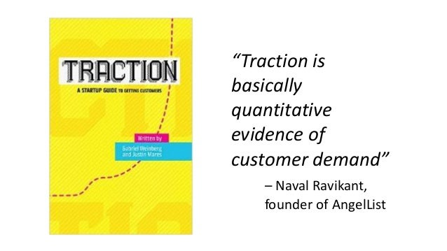 """Traction is basically quantitative evidence of customer demand"" – Naval Ravikant, founder of AngelList"