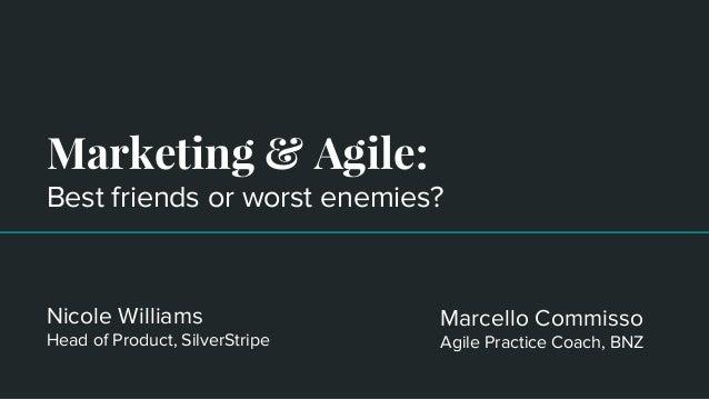 Marketing & Agile: Best friends or worst enemies? Nicole Williams Head of Product, SilverStripe Marcello Commisso Agile Pr...