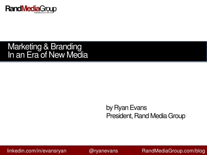 Marketing & Branding<br />In an Era of New Media<br />by Ryan Evans<br />President, Rand Media Group<br />linkedin.com/in/...