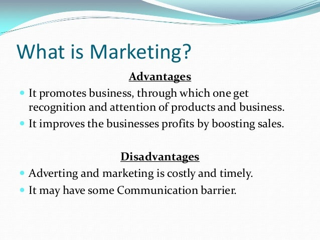 What is Marketing? Advantages  It promotes business, through which one get recognition and attention of products and busi...