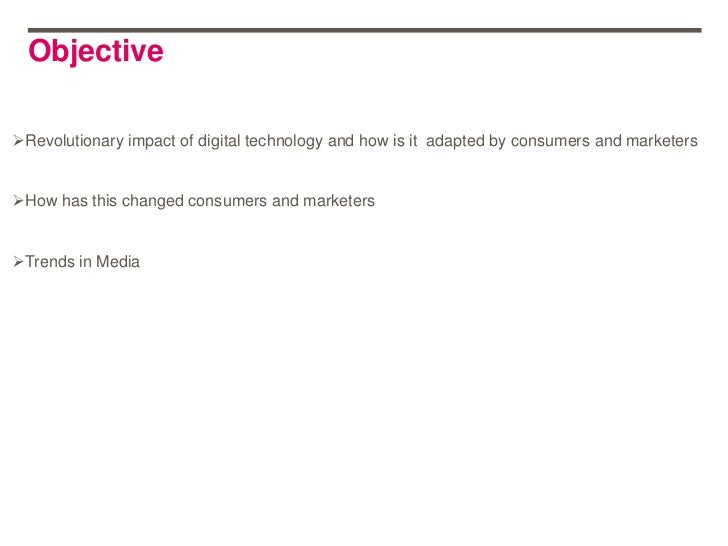 ObjectiveRevolutionary impact of digital technology and how is it adapted by consumers and marketersHow has this changed...