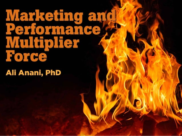 Marketing and Performance Multiplier Force Marketing and Performance Multiplier Force Ali Anani, PhD