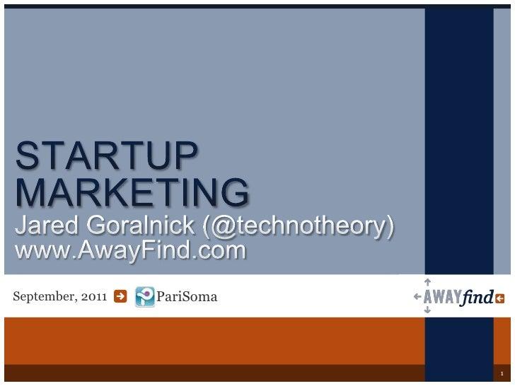 PariSoma<br />STARTUP MARKETINGJared Goralnick(@technotheory)www.AwayFind.com<br />September, 2011<br />1<br />