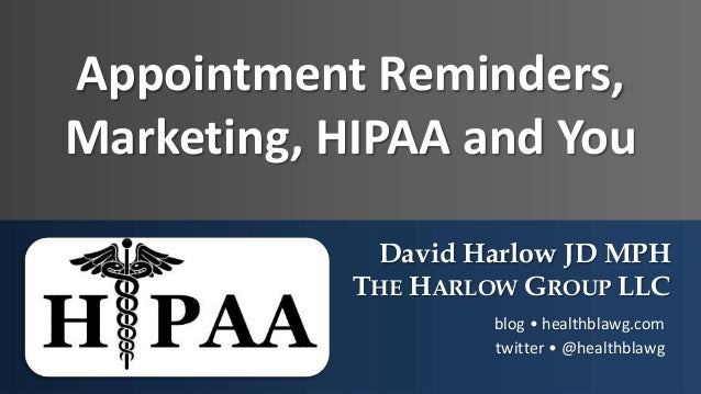 Appointment Reminders, Marketing, HIPAA and You David Harlow JD MPH THE HARLOW GROUP LLC blog • healthblawg.com twitter • ...