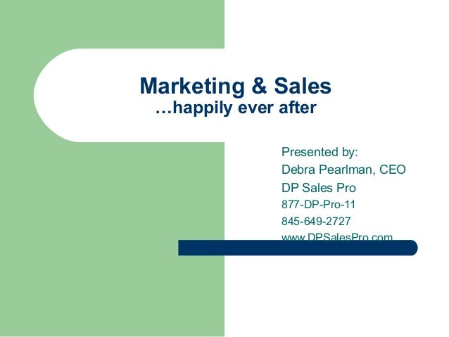Marketing & Sales …happily ever after Presented by: Debra Pearlman, CEO DP Sales Pro 877-DP-Pro-11 845-649-2727 www.DPSale...
