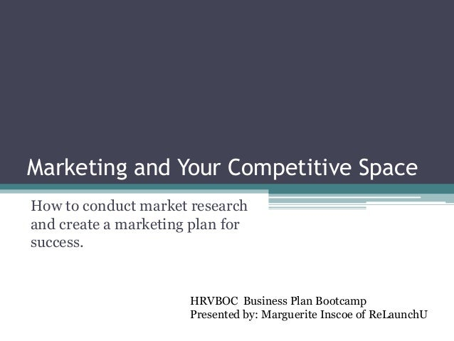 Marketing and Your Competitive Space How to conduct market research and create a marketing plan for success. HRVBOC Busine...
