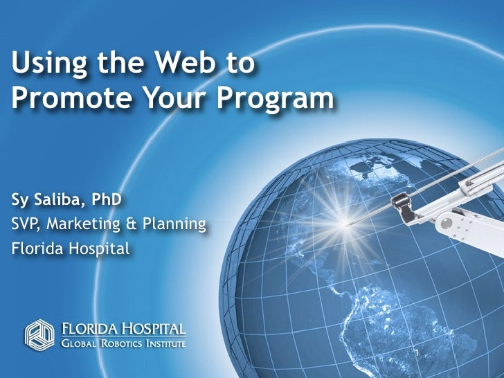 Using the Web to Promote Your Program   Sy Saliba, PhD SVP, Marketing & Planning Florida Hospital                         ...