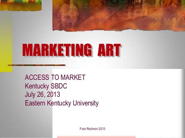 MARKETING ART ACCESS TO MARKET Kentucky SBDC July 26, 2013 Eastern Kentucky University Fran Redmon 2013
