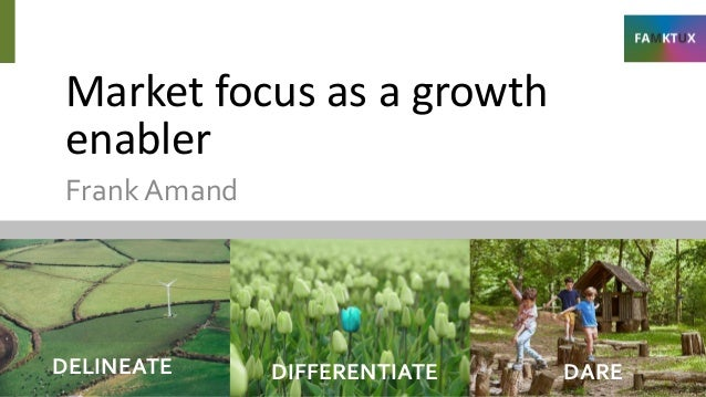 Market focus as a growth enabler FrankAmand DELINEATE DIFFERENTIATE DARE