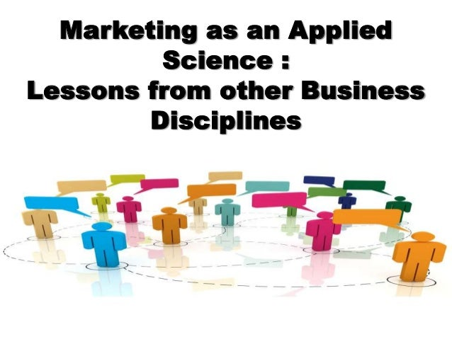 Marketing as an Applied Science : Lessons from other Business Disciplines