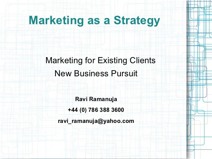 Marketing as a Strategy  Marketing for Existing Clients    New Business Pursuit          Ravi Ramanuja        +44 (0) 786 ...