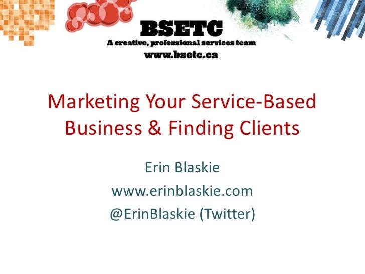 Marketing Your Service-Based Business & Finding Clients<br />Erin Blaskie<br />www.erinblaskie.com<br />@ErinBlaskie (Twit...