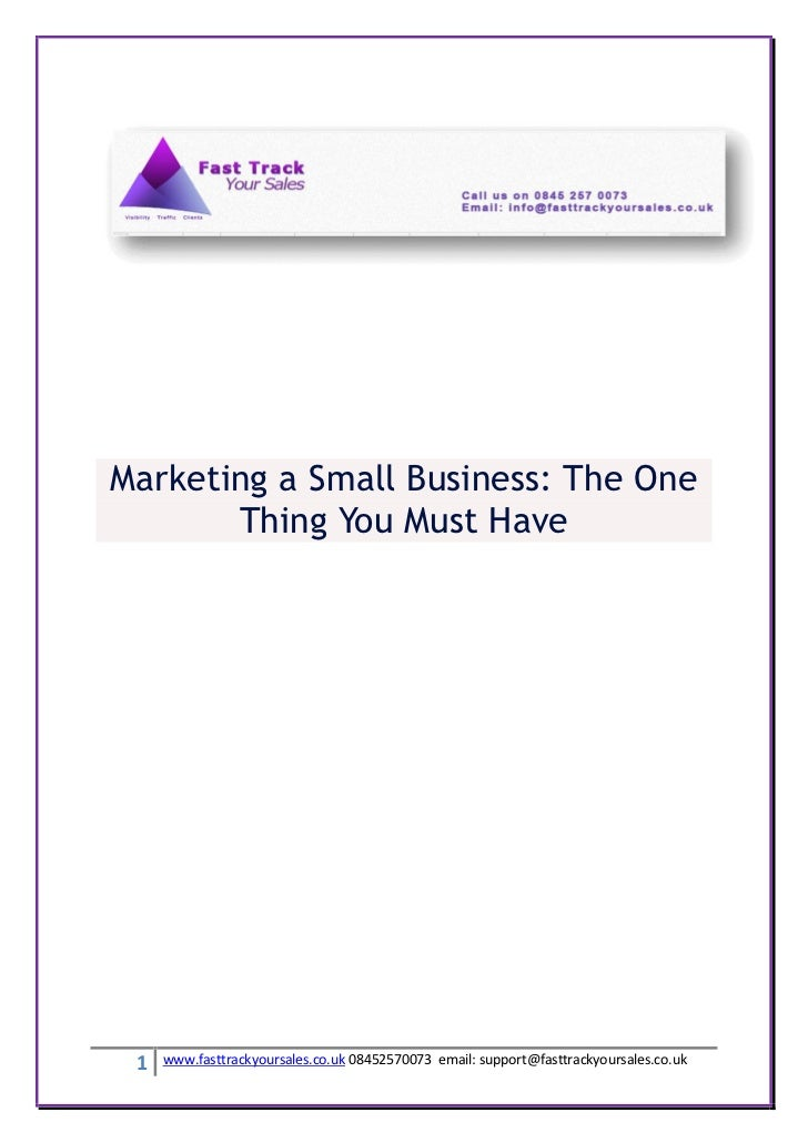Marketing a Small Business: The One       Thing You Must Have 1   www.fasttrackyoursales.co.uk 08452570073 email: support@...
