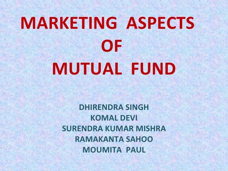 MARKETING  ASPECTS  OF  MUTUAL  FUND DHIRENDRA SINGH KOMAL DEVI SURENDRA KUMAR MISHRA RAMAKANTA SAHOO MOUMITA  PAUL
