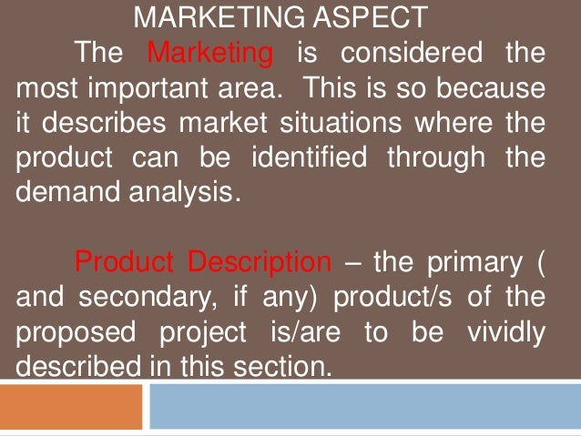 MARKETING ASPECT  The Marketing is considered the  most important area. This is so because  it describes market situations...