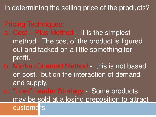 In determining the selling price of the products?  Pricing Techniques:  a. Cost – Plus Method – it is the simplest  method...