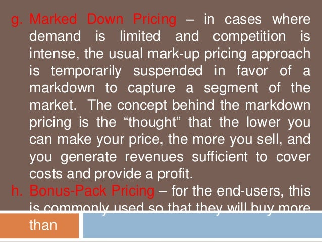 g. Marked Down Pricing – in cases where  demand is limited and competition is  intense, the usual mark-up pricing approach...