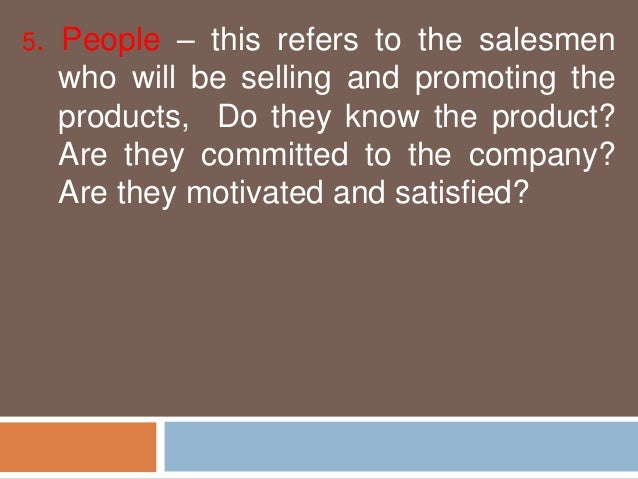 5. People – this refers to the salesmen  who will be selling and promoting the  products, Do they know the product?  Are t...