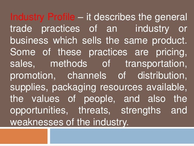 Industry Profile – it describes the general  trade practices of an industry or  business which sells the same product.  So...