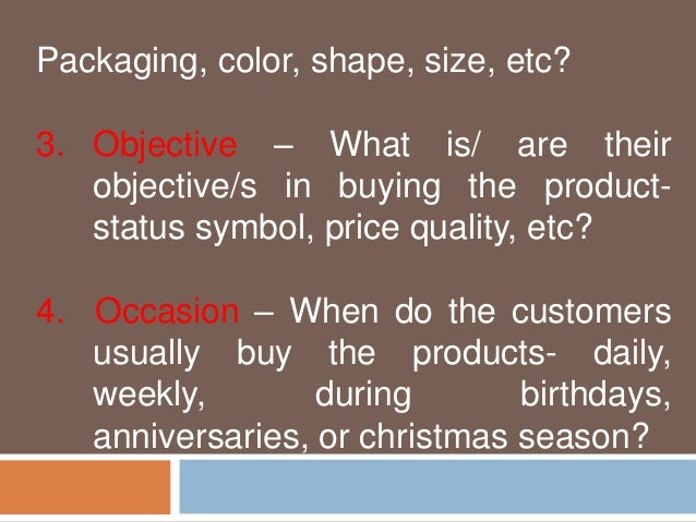 Packaging, color, shape, size, etc?  3. Objective – What is/ are their  objective/s in buying the product-status  symbol, ...