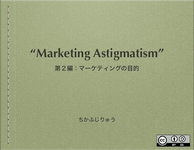 """ちかふじりゅう """"Marketing Astigmatism"""" 第2編:マーケティングの目的"""
