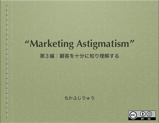 """ちかふじりゅう """"Marketing Astigmatism"""" 第3編:顧客を十分に知り理解する"""