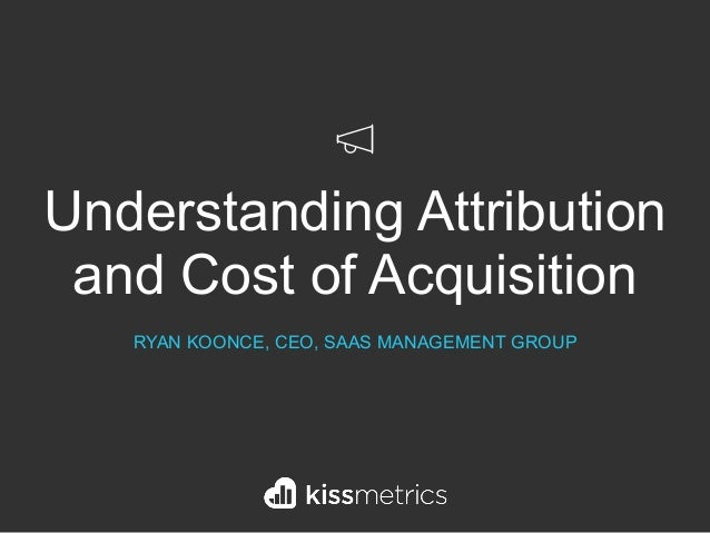 Understanding Attribution and Cost of Acquisition RYAN KOONCE, CEO, SAAS MANAGEMENT GROUP