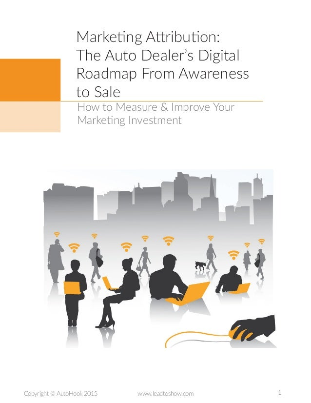 1Copyright © AutoHook 2015 www.leadtoshow.com How to Measure & Improve Your Marketing Investment Marketing Attribution: Th...