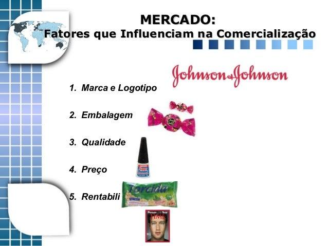1. Marca e Logotipo 2. Embalagem 3. Qualidade 4. Preço 5. Rentabilidade MERCADO:MERCADO: Fatores que Influenciam na Comerc...