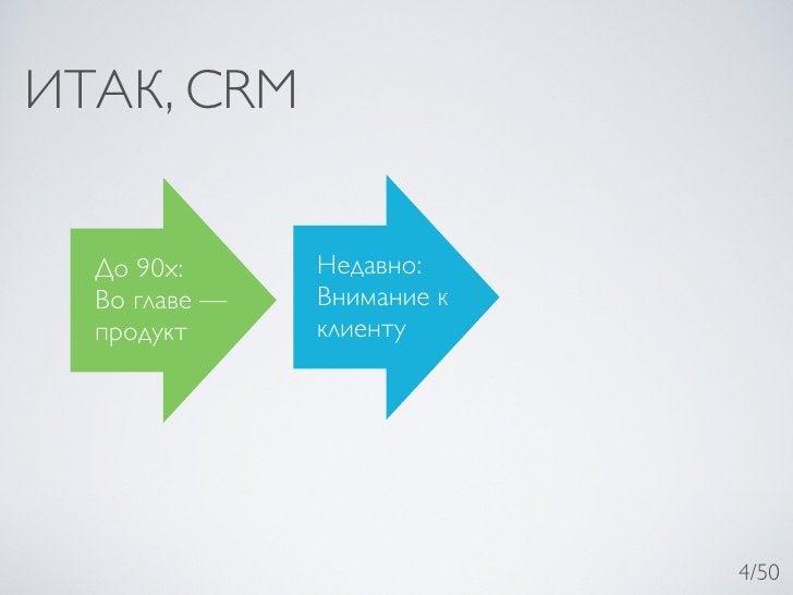 ИТАК, CRM  До 90х:      Недавно:  Во главе —   Внимание к  продукт      клиенту                            4/50