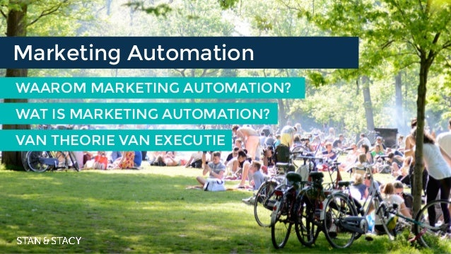 WAAROM MARKETING AUTOMATION? Marketing Automation VAN THEORIE VAN EXECUTIE WAT IS MARKETING AUTOMATION?