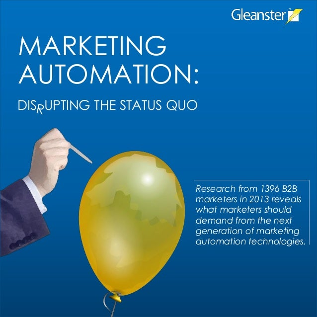 MARKETING AUTOMATION: DIS UPTING THE STATUS QUO  Research from 1396 B2B marketers in 2013 reveals what marketers should de...