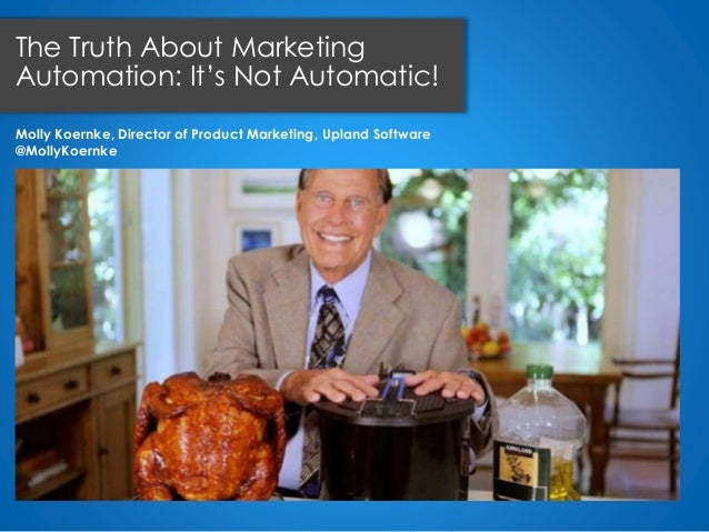 Molly Koernke, Director of Product Marketing, Upland Software @MollyKoernke The Truth About Marketing Automation: It's Not...
