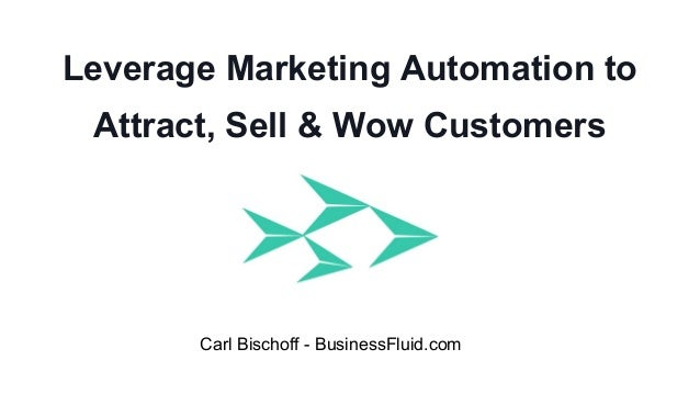 Leverage Marketing Automation to Attract, Sell & Wow Customers Carl Bischoff - BusinessFluid.com