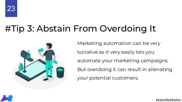#Tip 3: Abstain From Overdoing It Marketing automation can be very lucrative as it very easily lets you automate your mark...