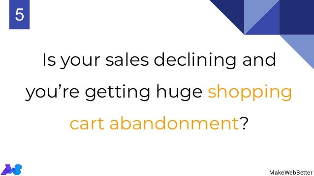 Is your sales declining and you're getting huge shopping cart abandonment? MakeWebBetter 5 MakeWebBetter