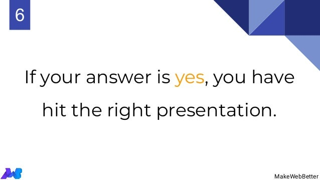 If your answer is yes, you have hit the right presentation. MakeWebBetter 6 MakeWebBetter