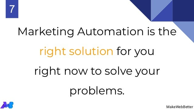 Marketing Automation is the right solution for you right now to solve your problems. MakeWebBetter 7 MakeWebBetter