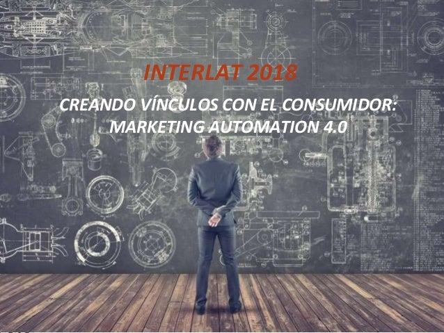 Building a Client - Brand relationship using Marketing Automation INTERLAT 2018 CREANDO VÍNCULOS CON EL CONSUMIDOR: MARKET...