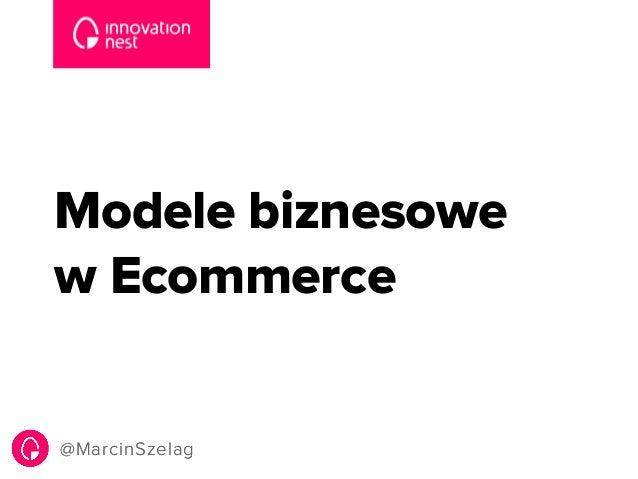 Modele biznesowe  w Ecommerce  @MarcinSzelag