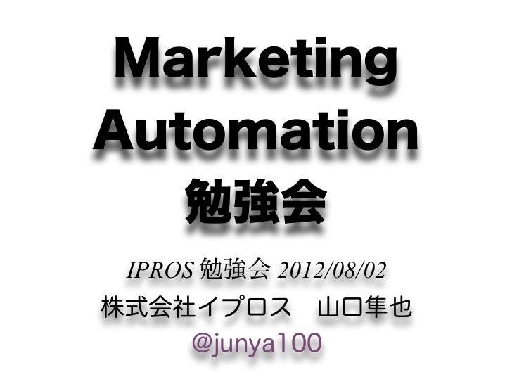MarketingAutomation   勉強会 IPROS 勉強会 2012/08/02株式会社イプロス山口隼也    @junya100