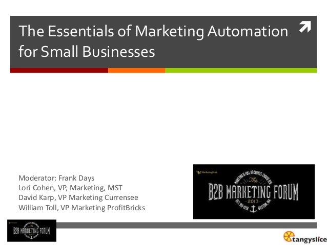 The Essentials of Marketing Automation  for Small Businesses  Moderator: Frank Days Lori Cohen, VP, Marketing, MST David ...