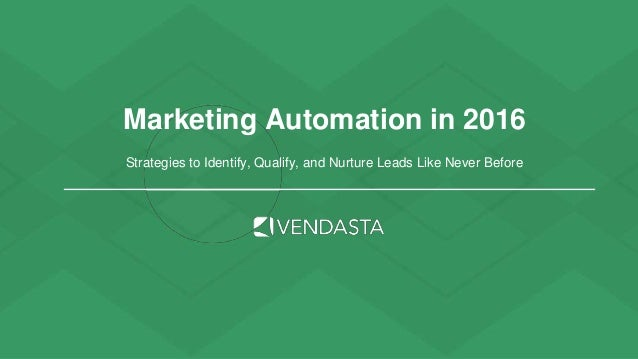 Marketing Automation in 2016 Strategies to Identify, Qualify, and Nurture Leads Like Never Before