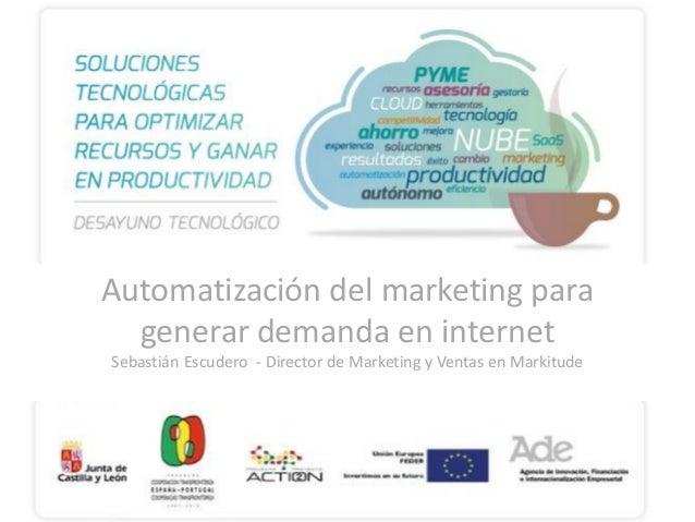 Automatización del marketing para generar demanda en internet Sebastián Escudero - Director de Marketing y Ventas en Marki...