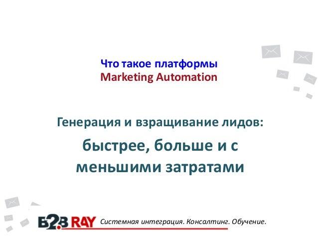Что такое платформы Marketing Automation Генерация и взращивание лидов: быстрее, больше и с меньшими затратами Системная и...