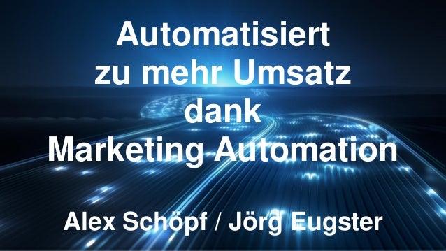 Automatisiert zu mehr Umsatz dank Marketing Automation Alex Schöpf / Jörg Eugster