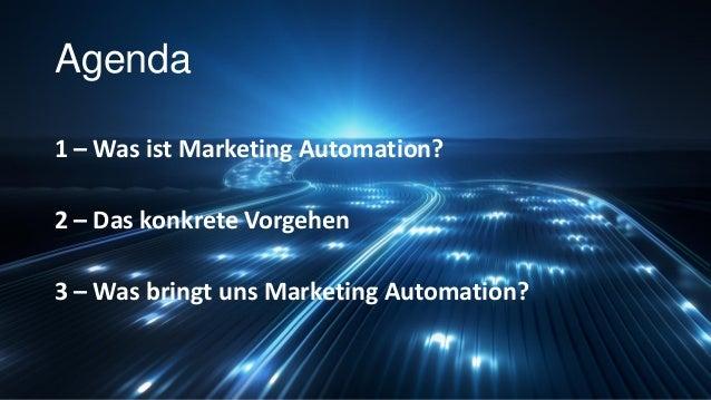 Agenda 1 – Was ist Marketing Automation? 2 – Das konkrete Vorgehen 3 – Was bringt uns Marketing Automation?