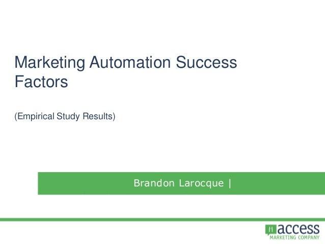Marketing Automation Success Factors (Empirical Study Results) Brandon Larocque | brandon@accessmarketingcompany.com