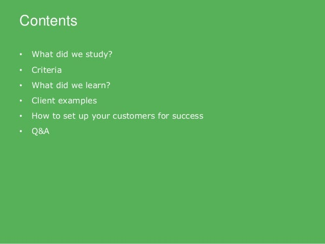 Contents • What did we study? • Criteria • What did we learn? • Client examples • How to set up your customers for success...